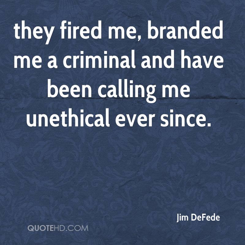 they fired me, branded me a criminal and have been calling me unethical ever since.