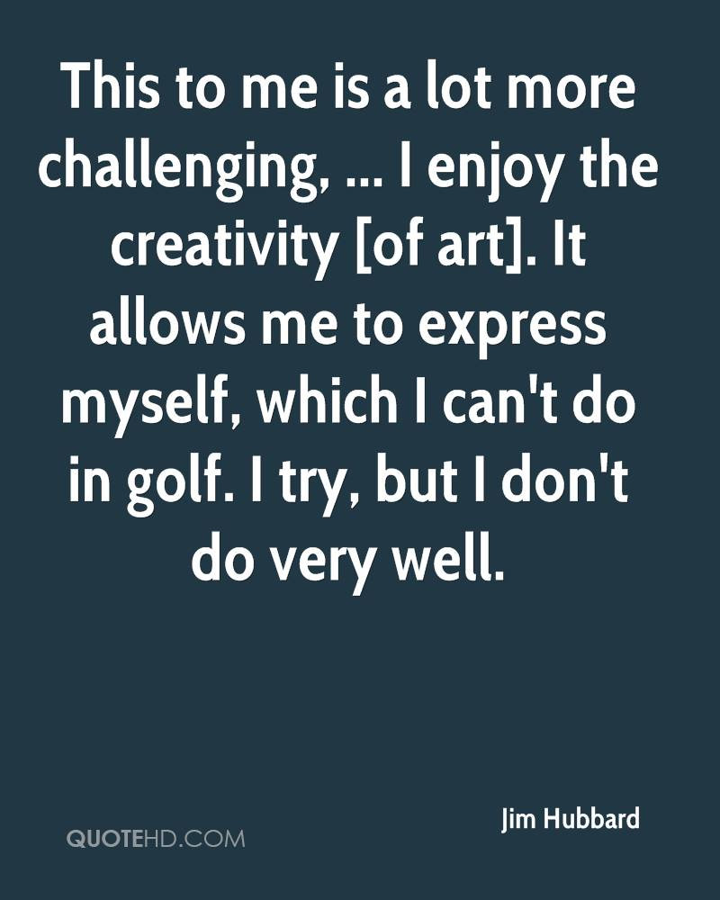 This to me is a lot more challenging, ... I enjoy the creativity [of art]. It allows me to express myself, which I can't do in golf. I try, but I don't do very well.