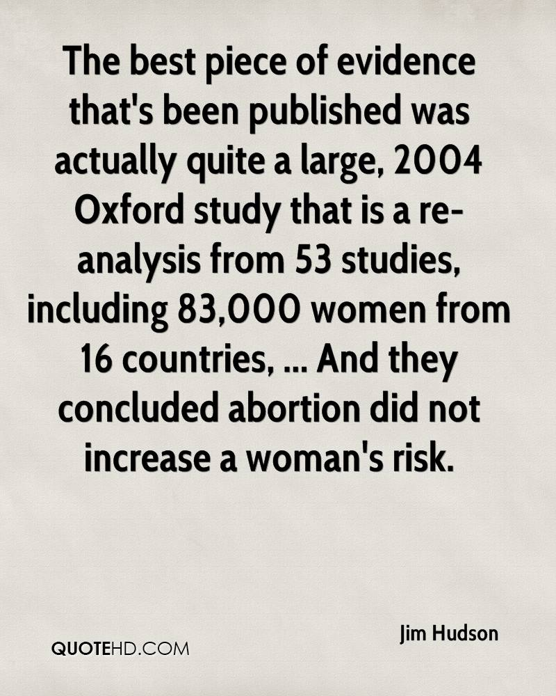 The best piece of evidence that's been published was actually quite a large, 2004 Oxford study that is a re-analysis from 53 studies, including 83,000 women from 16 countries, ... And they concluded abortion did not increase a woman's risk.