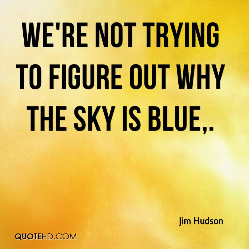 We're not trying to figure out why the sky is blue.