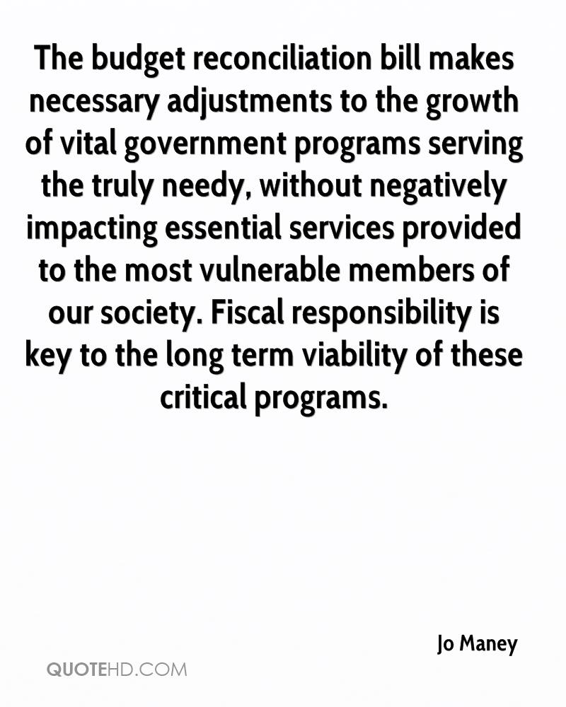 The budget reconciliation bill makes necessary adjustments to the growth of vital government programs serving the truly needy, without negatively impacting essential services provided to the most vulnerable members of our society. Fiscal responsibility is key to the long term viability of these critical programs.