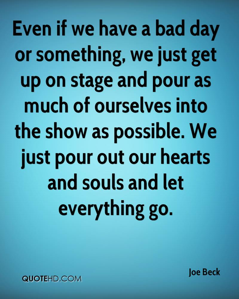 Even if we have a bad day or something, we just get up on stage and pour as much of ourselves into the show as possible. We just pour out our hearts and souls and let everything go.