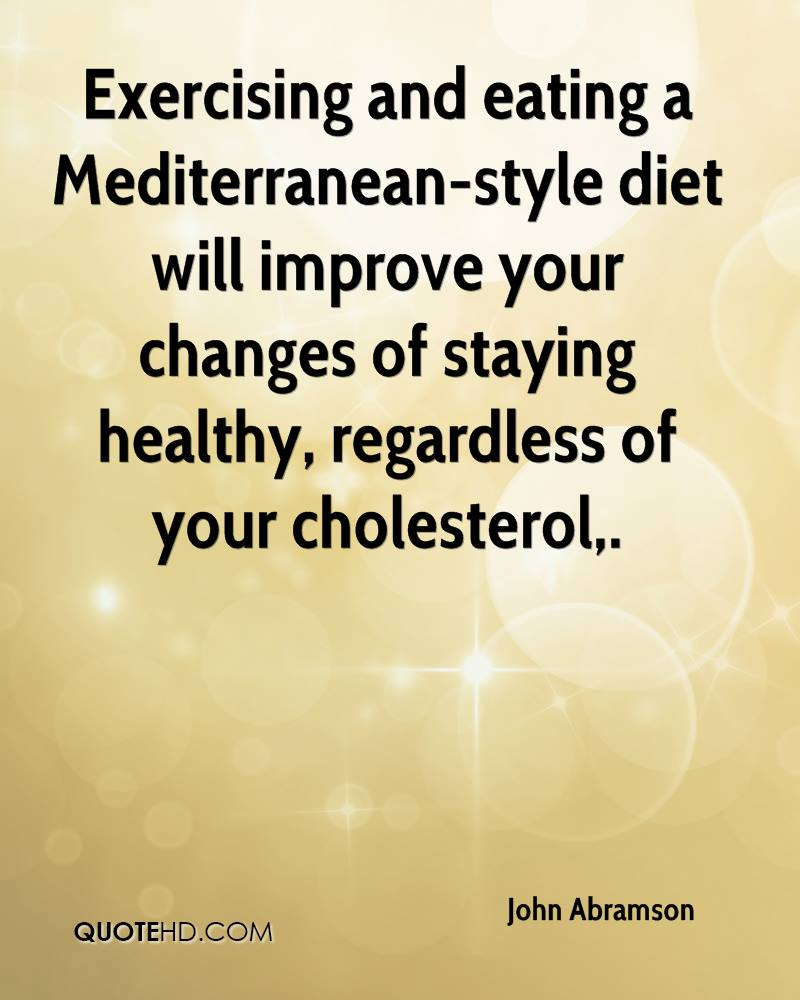 Exercising and eating a Mediterranean-style diet will improve your changes of staying healthy, regardless of your cholesterol.