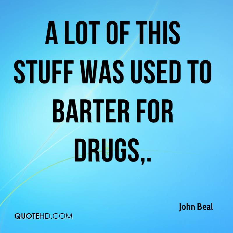 A lot of this stuff was used to barter for drugs.