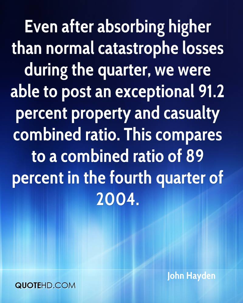 Even after absorbing higher than normal catastrophe losses during the quarter, we were able to post an exceptional 91.2 percent property and casualty combined ratio. This compares to a combined ratio of 89 percent in the fourth quarter of 2004.