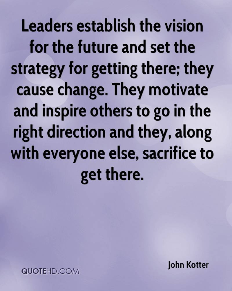 Leaders establish the vision for the future and set the strategy for getting there; they cause change. They motivate and inspire others to go in the right direction and they, along with everyone else, sacrifice to get there.