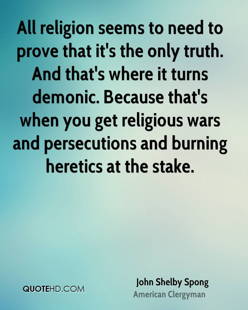 All religion seems to need to prove that it's the only truth. And that's where it turns demonic. Because that's when you get religious wars and persecutions and burning heretics at the stake.