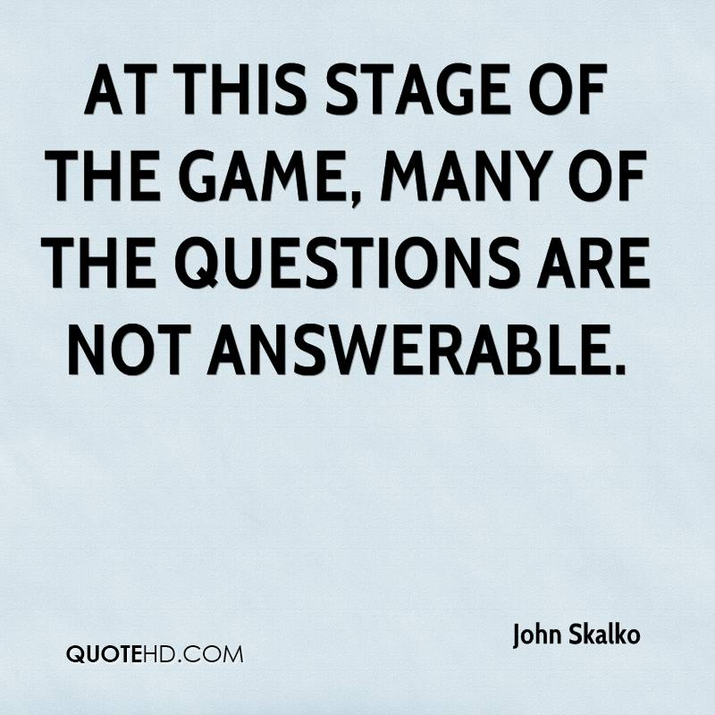 At this stage of the game, many of the questions are not answerable.