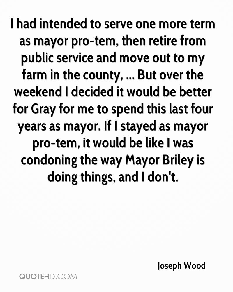 I had intended to serve one more term as mayor pro-tem, then retire from public service and move out to my farm in the county, ... But over the weekend I decided it would be better for Gray for me to spend this last four years as mayor. If I stayed as mayor pro-tem, it would be like I was condoning the way Mayor Briley is doing things, and I don't.