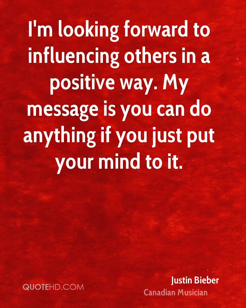 I'm looking forward to influencing others in a positive way. My message is you can do anything if you just put your mind to it.