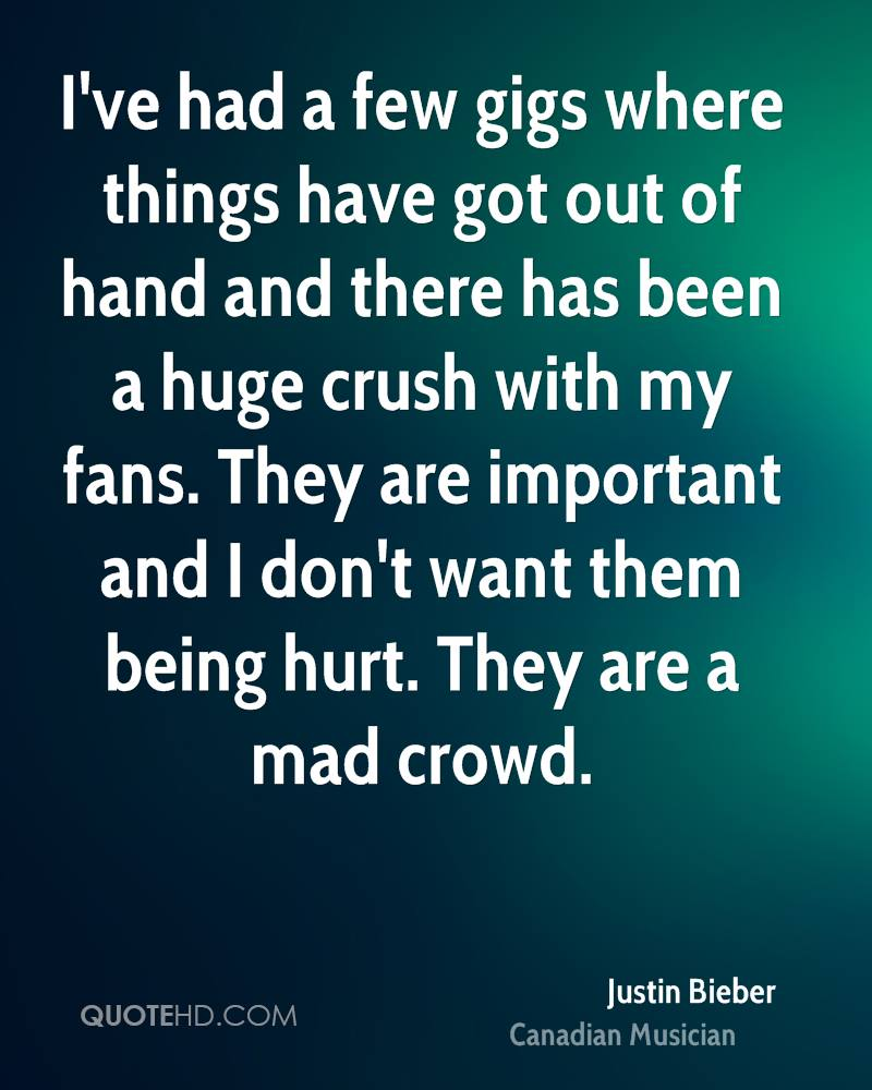 I've had a few gigs where things have got out of hand and there has been a huge crush with my fans. They are important and I don't want them being hurt. They are a mad crowd.