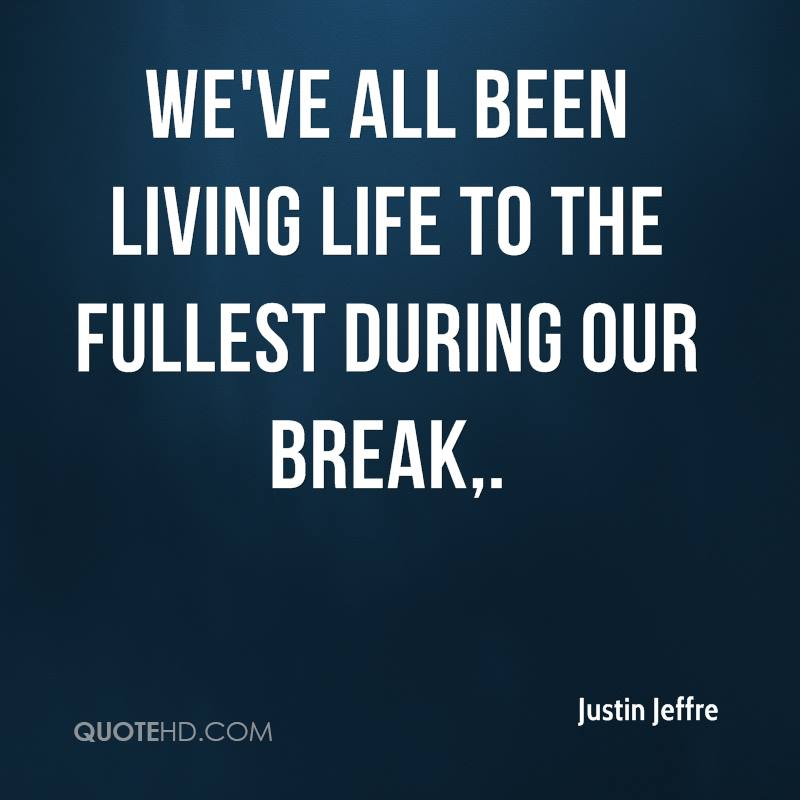 We've all been living life to the fullest during our break.