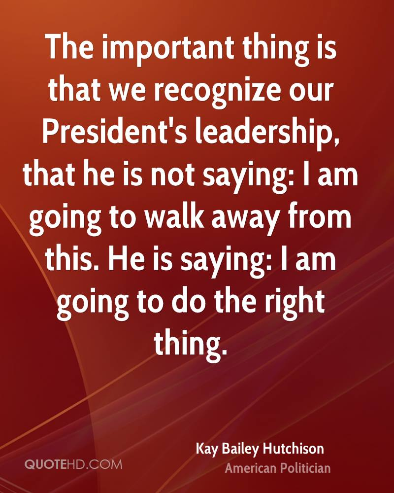 The important thing is that we recognize our President's leadership, that he is not saying: I am going to walk away from this. He is saying: I am going to do the right thing.