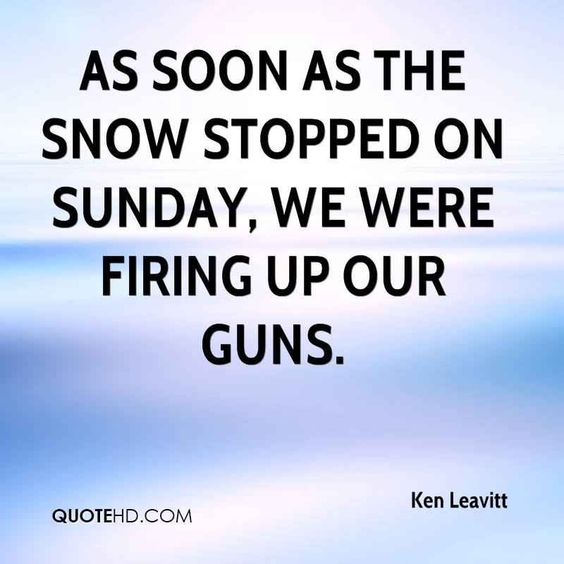 As soon as the snow stopped on Sunday, we were firing up our guns.