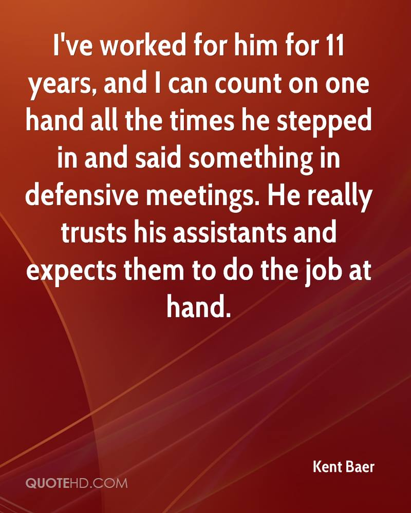 I've worked for him for 11 years, and I can count on one hand all the times he stepped in and said something in defensive meetings. He really trusts his assistants and expects them to do the job at hand.