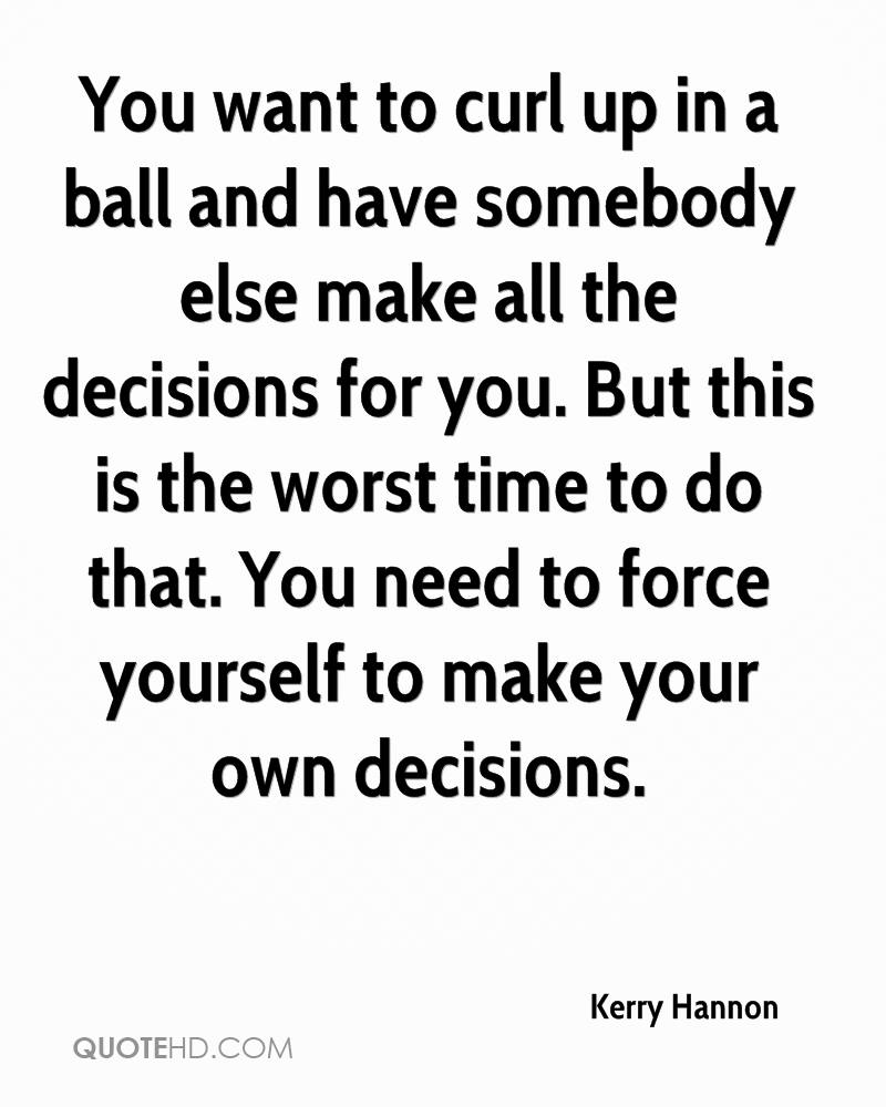 You want to curl up in a ball and have somebody else make all the decisions for you. But this is the worst time to do that. You need to force yourself to make your own decisions.