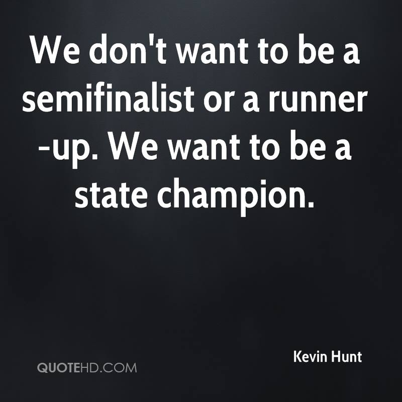 We don't want to be a semifinalist or a runner-up. We want to be a state champion.