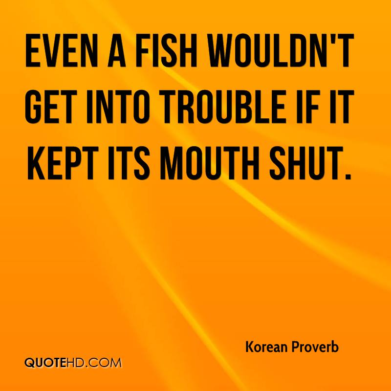 Even a fish wouldn't get into trouble if it kept its mouth shut.
