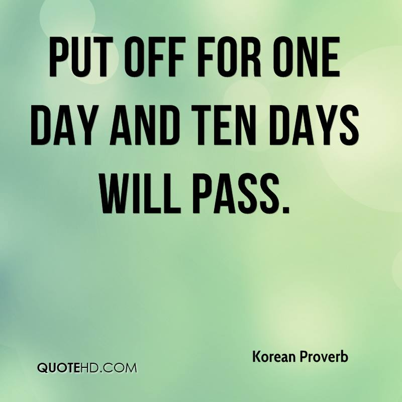 Put off for one day and ten days will pass.