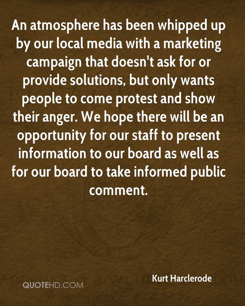 An atmosphere has been whipped up by our local media with a marketing campaign that doesn't ask for or provide solutions, but only wants people to come protest and show their anger. We hope there will be an opportunity for our staff to present information to our board as well as for our board to take informed public comment.
