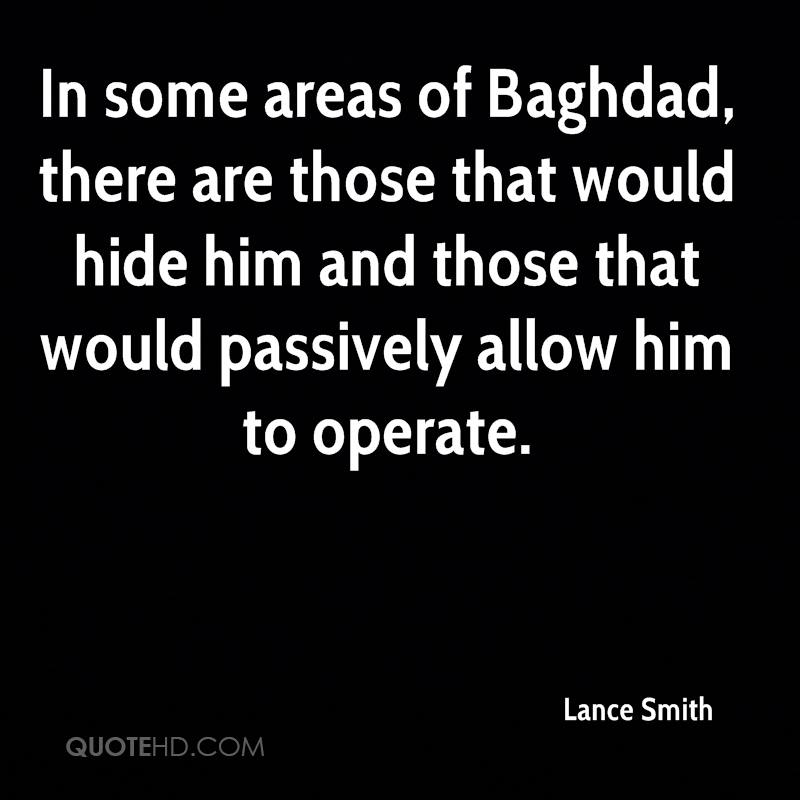 In some areas of Baghdad, there are those that would hide him and those that would passively allow him to operate.