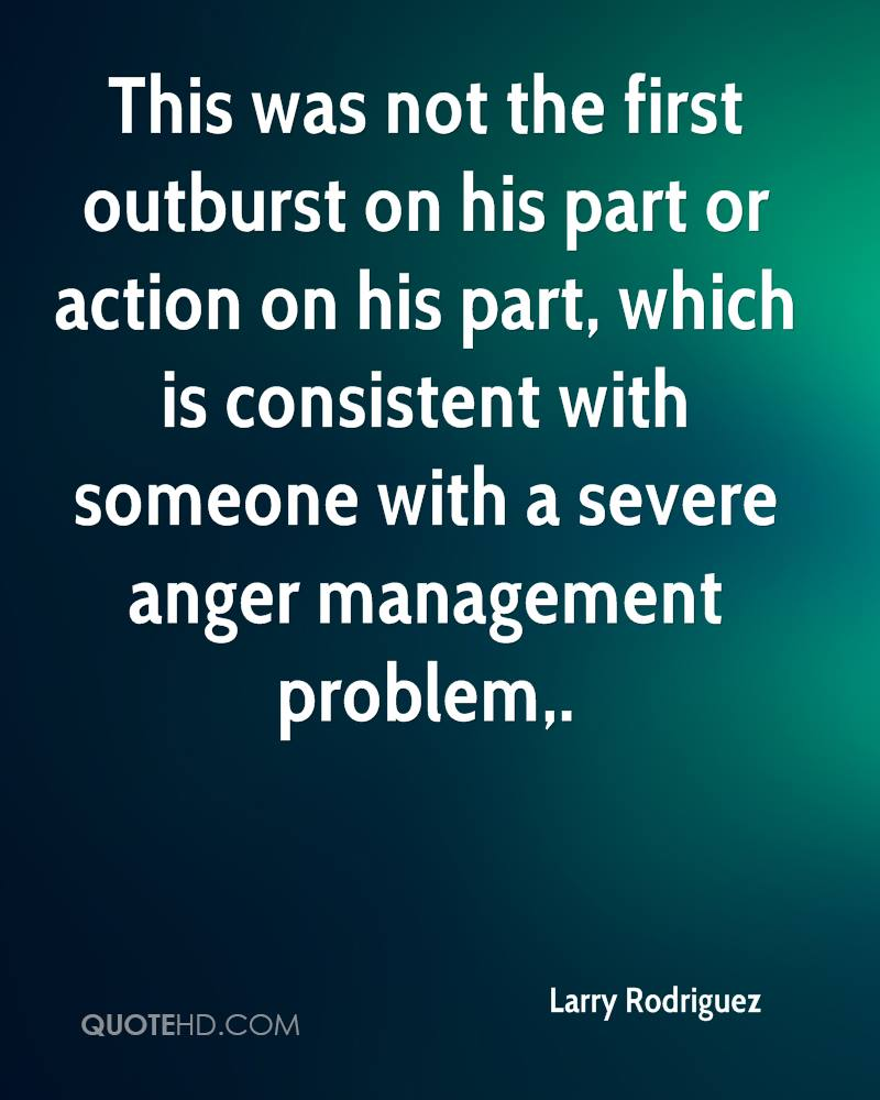 This was not the first outburst on his part or action on his part, which is consistent with someone with a severe anger management problem.