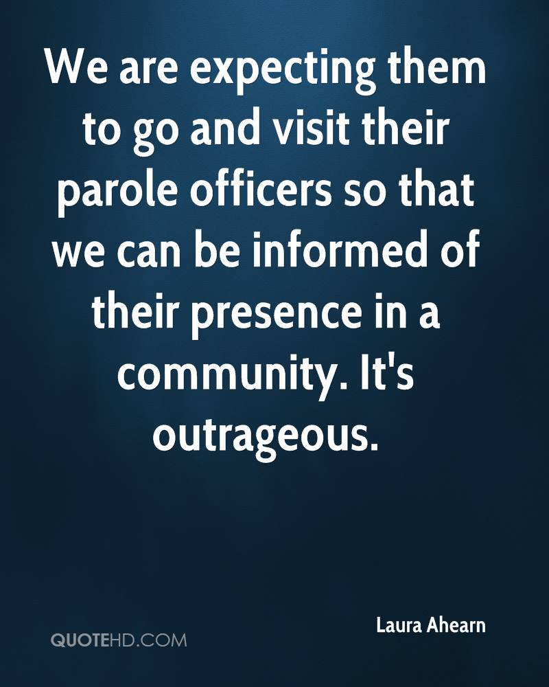 We are expecting them to go and visit their parole officers so that we can be informed of their presence in a community. It's outrageous.