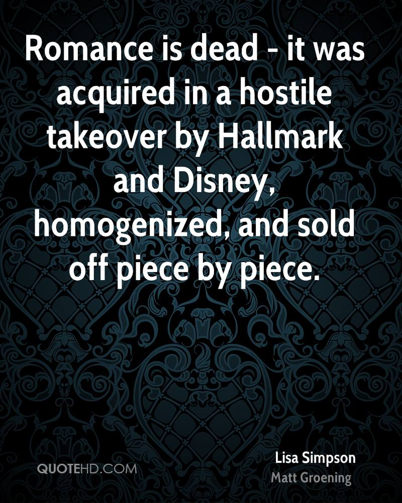 Romance is dead - it was acquired in a hostile takeover by Hallmark and Disney, homogenized, and sold off piece by piece.