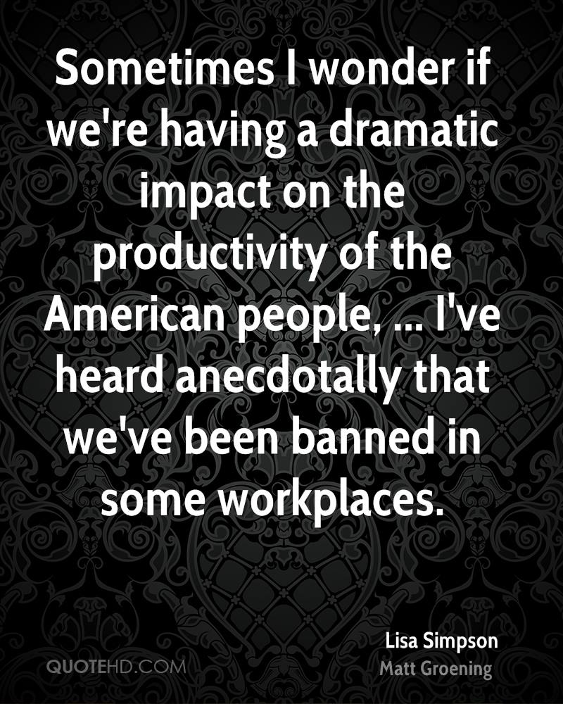 Sometimes I wonder if we're having a dramatic impact on the productivity of the American people, ... I've heard anecdotally that we've been banned in some workplaces.