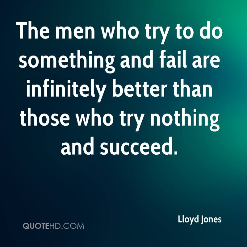The men who try to do something and fail are infinitely better than those who try nothing and succeed.