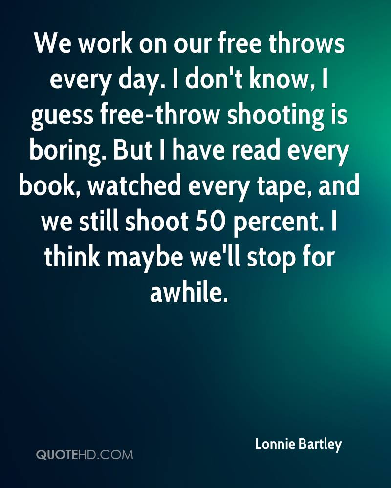 We work on our free throws every day. I don't know, I guess free-throw shooting is boring. But I have read every book, watched every tape, and we still shoot 50 percent. I think maybe we'll stop for awhile.