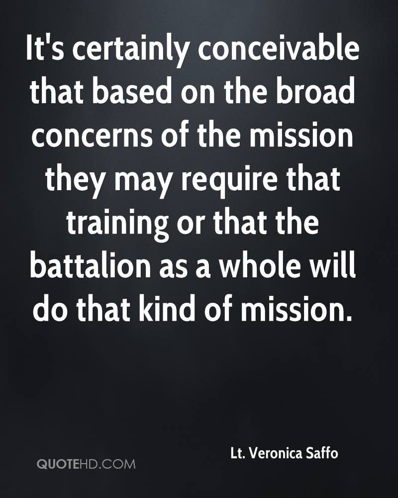 It's certainly conceivable that based on the broad concerns of the mission they may require that training or that the battalion as a whole will do that kind of mission.