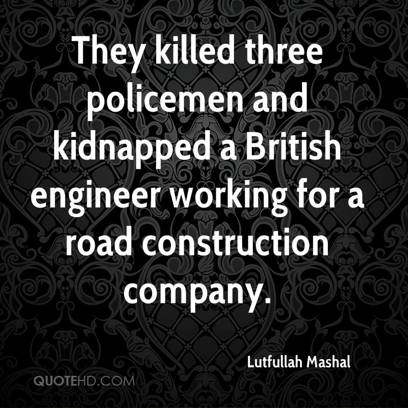 They killed three policemen and kidnapped a British engineer working for a road construction company.
