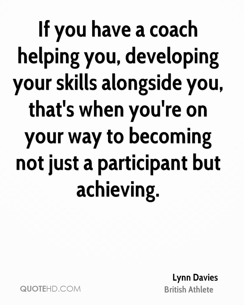 If you have a coach helping you, developing your skills alongside you, that's when you're on your way to becoming not just a participant but achieving.