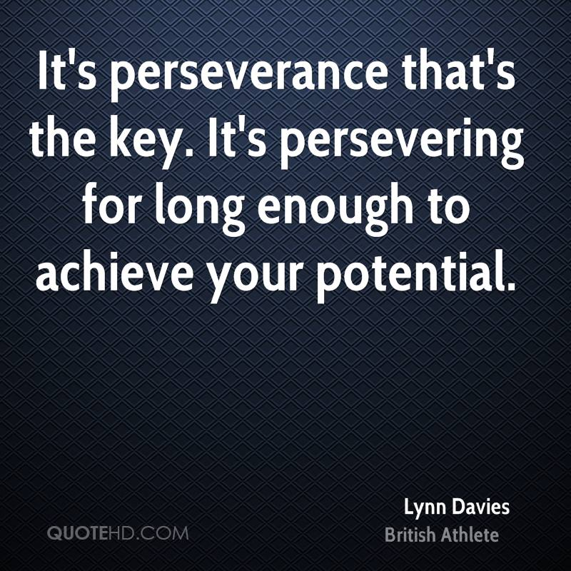 It's perseverance that's the key. It's persevering for long enough to achieve your potential.