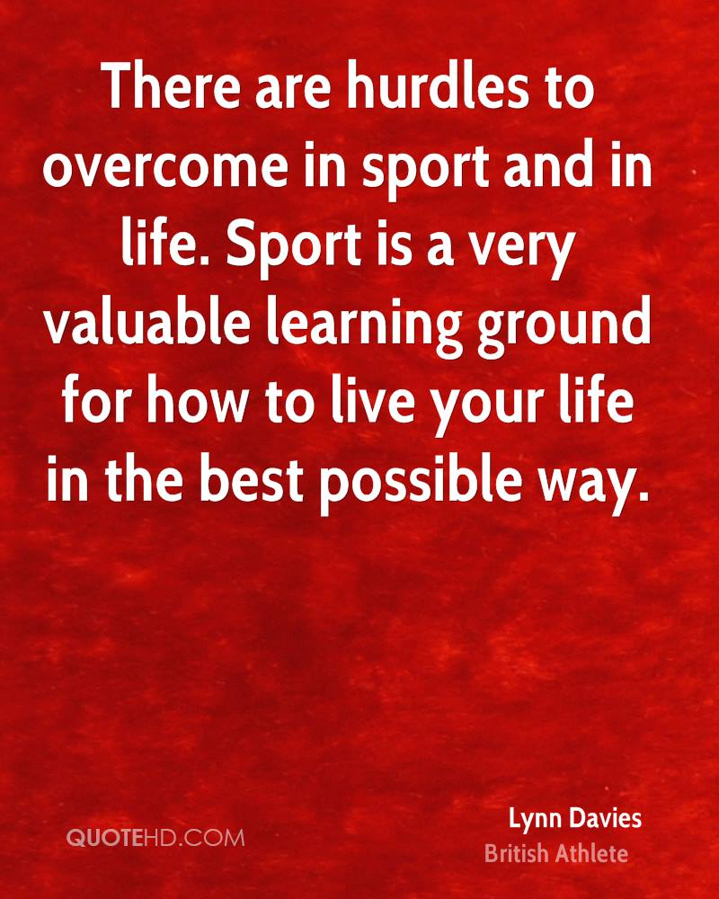 There are hurdles to overcome in sport and in life. Sport is a very valuable learning ground for how to live your life in the best possible way.