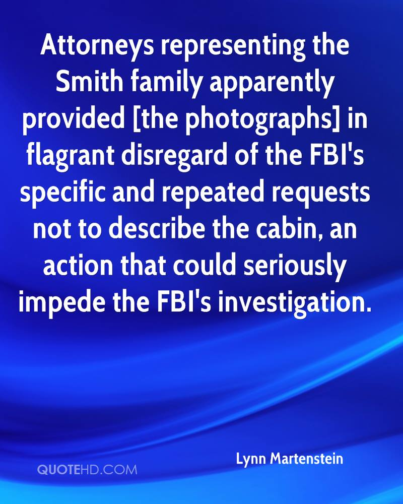 Attorneys representing the Smith family apparently provided [the photographs] in flagrant disregard of the FBI's specific and repeated requests not to describe the cabin, an action that could seriously impede the FBI's investigation.