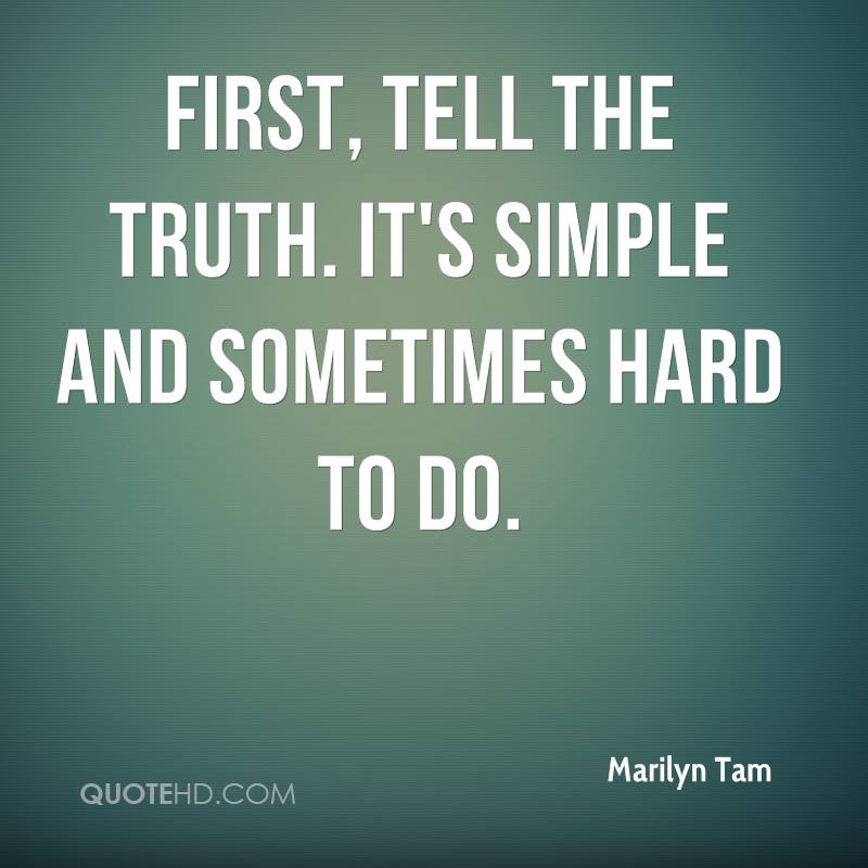 First, tell the truth. It's simple and sometimes hard to do.
