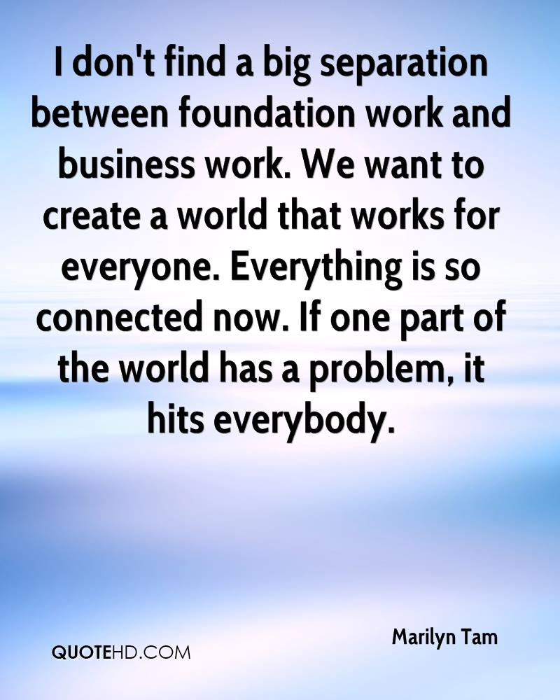 I don't find a big separation between foundation work and business work. We want to create a world that works for everyone. Everything is so connected now. If one part of the world has a problem, it hits everybody.