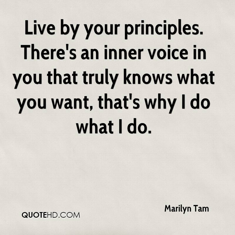 Live by your principles. There's an inner voice in you that truly knows what you want, that's why I do what I do.