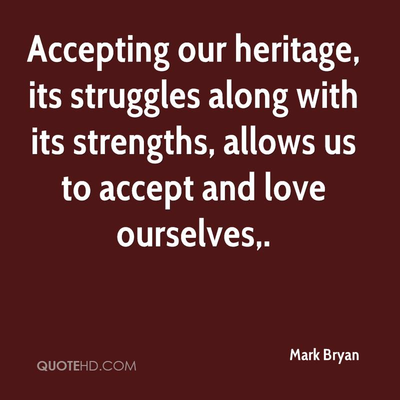 Accepting our heritage, its struggles along with its strengths, allows us to accept and love ourselves.