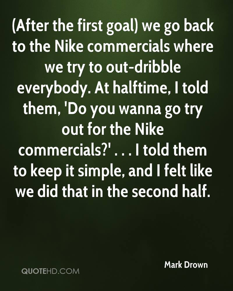 (After the first goal) we go back to the Nike commercials where we try to out-dribble everybody. At halftime, I told them, 'Do you wanna go try out for the Nike commercials?' . . . I told them to keep it simple, and I felt like we did that in the second half.