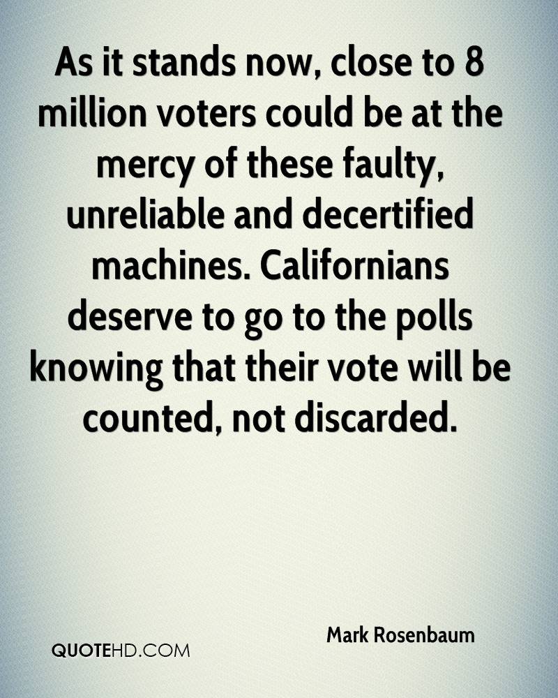 As it stands now, close to 8 million voters could be at the mercy of these faulty, unreliable and decertified machines. Californians deserve to go to the polls knowing that their vote will be counted, not discarded.