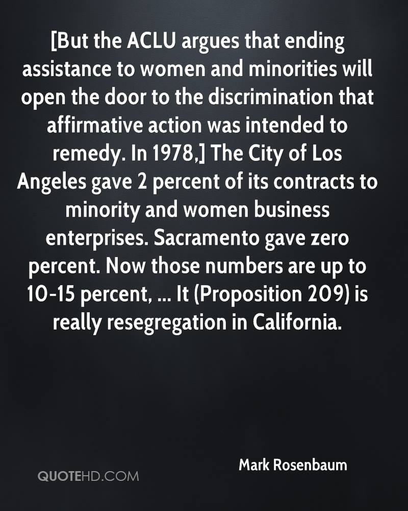 [But the ACLU argues that ending assistance to women and minorities will open the door to the discrimination that affirmative action was intended to remedy. In 1978,] The City of Los Angeles gave 2 percent of its contracts to minority and women business enterprises. Sacramento gave zero percent. Now those numbers are up to 10-15 percent, ... It (Proposition 209) is really resegregation in California.