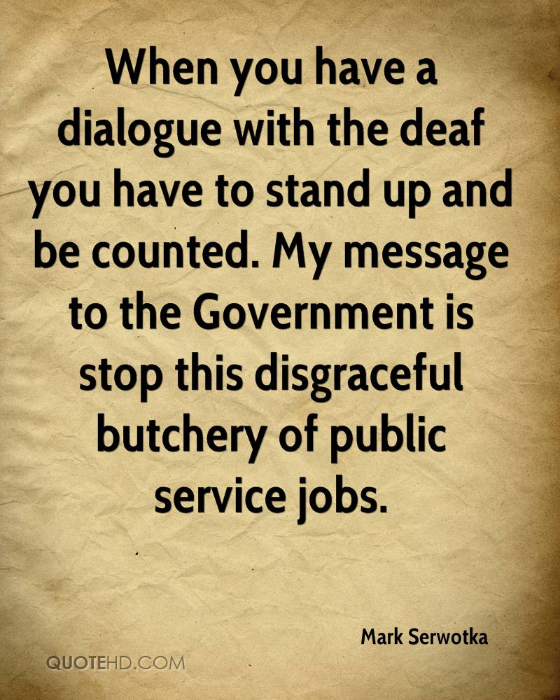 When you have a dialogue with the deaf you have to stand up and be counted. My message to the Government is stop this disgraceful butchery of public service jobs.