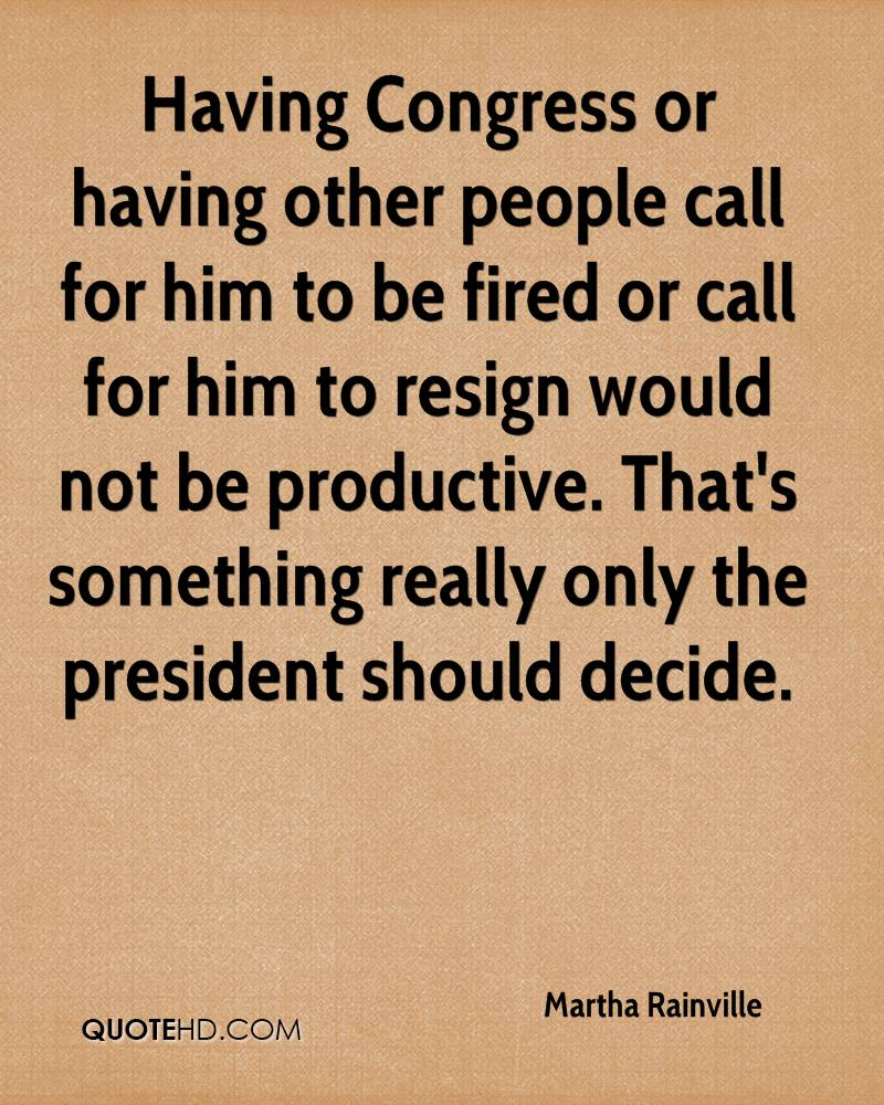 Having Congress or having other people call for him to be fired or call for him to resign would not be productive. That's something really only the president should decide.