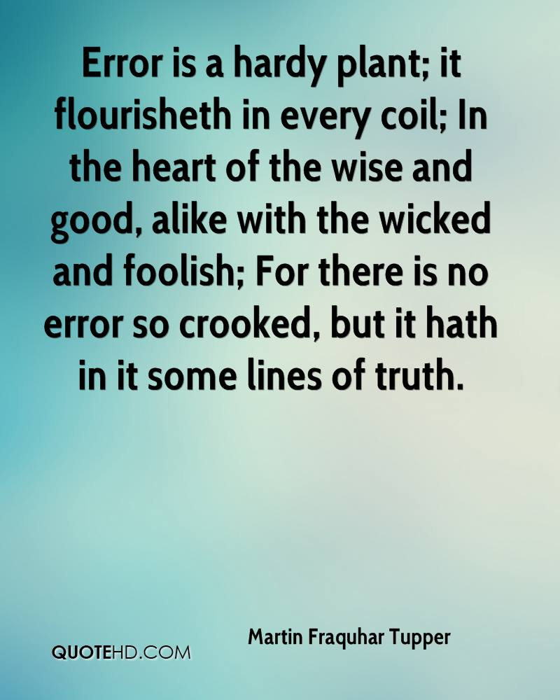 Error is a hardy plant; it flourisheth in every coil; In the heart of the wise and good, alike with the wicked and foolish; For there is no error so crooked, but it hath in it some lines of truth.