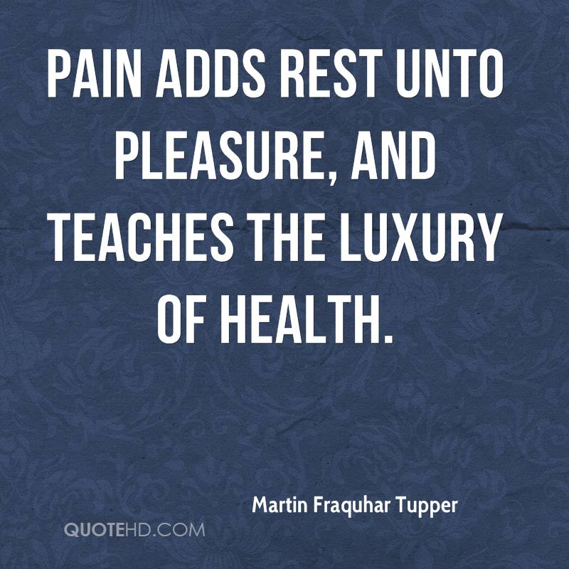 Pain adds rest unto pleasure, and teaches the luxury of health.