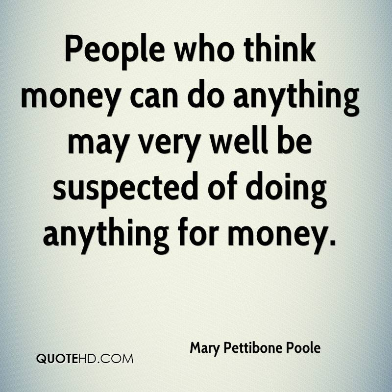 People who think money can do anything may very well be suspected of doing anything for money.