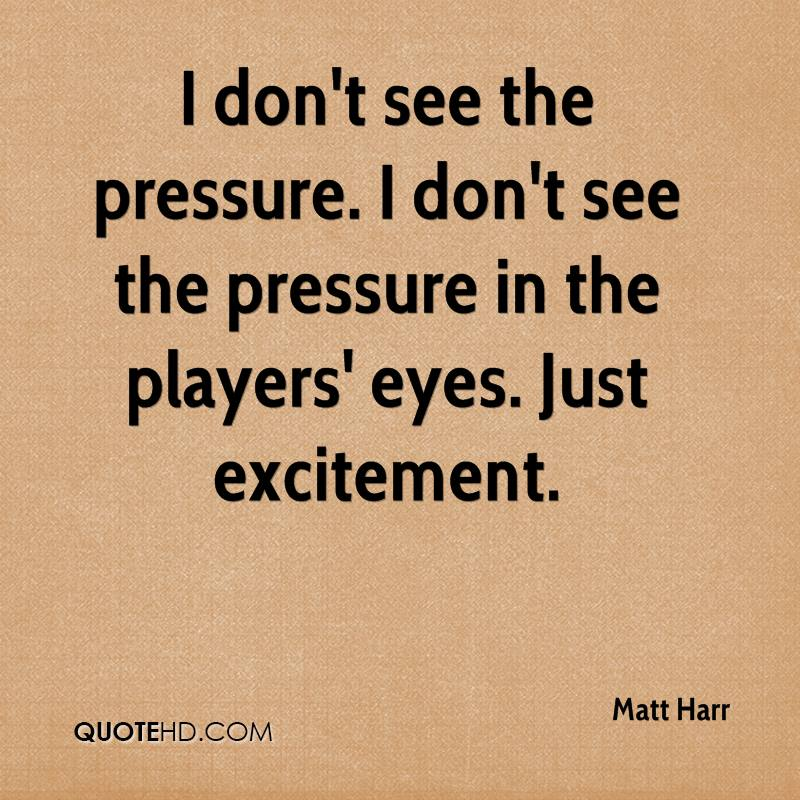 I don't see the pressure. I don't see the pressure in the players' eyes. Just excitement.